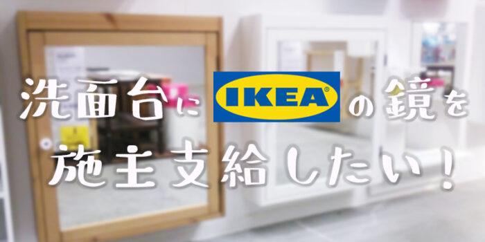 洗面台にIKEAの鏡を施主支給したい!